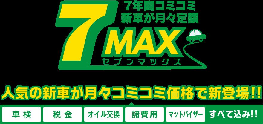 7年間コミコミ新車が月々定額 7MAX(セブンマックス) 人気の新車が月々コミコミ価格で新登場!! 車検・税金・オイル交換・諸費用・マットバイザー、すべて込み!!