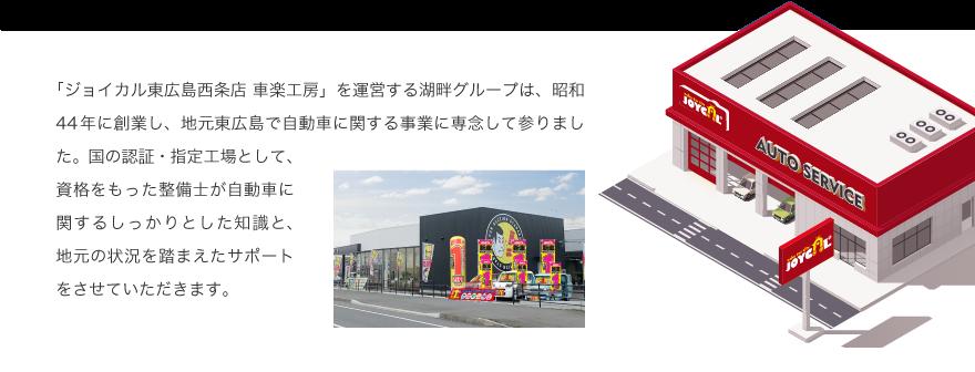 「ジョイカル東広島西条店 車楽工房」を運営する湖畔グループは、昭和44年に創業し、地元東広島で自動車に関する事業に専念して参りました。国の認証・指定工場として、資格をもった整備士が自動車に関するしっかりとした知識と、地元の状況を踏まえたサポートをさせていただきます。