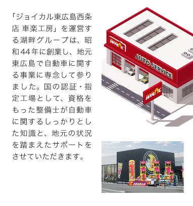「ジョイカル東広島店 車楽工房」を運営する湖畔グループは、昭和44年に創業し、地元東広島で自動車に関する事業に専念して参りました。国の認証・指定工場として、資格をもった整備士が自動車に関するしっかりとした知識と、地元の状況を踏まえたサポートをさせていただきます。